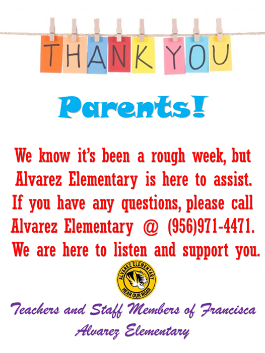Thank you parents! We know it's been a rough week, but Alvarez Elementary is here to assist. If you have any questions, please call Alvarez Elementary @ (956)971-4471. We are here to listen and support you. Teachers and staff members of Francisca Alvarez Elementary.