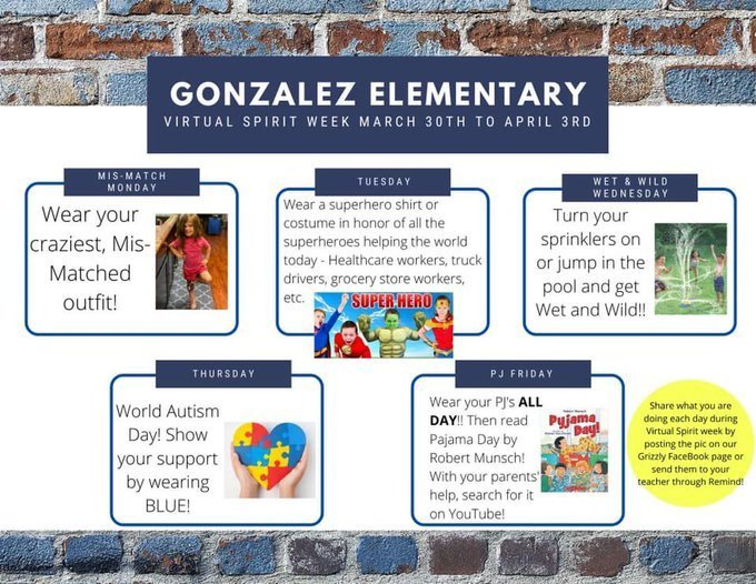 Gonzalez Elementary Virtual Spirit Week March 30th to April 3rd. Mis-Match Monday - wear your craziest, mis-matched outfit! Tuesday Wear a superhero shirt or costume in honor of all the superheroes helping the world today - Healthcare workers, truck drivers, grocery store workers, etc. Wet & Wild Wednesday - Turn your sprinklers on or jump in the pool and get Wet & wild! Thursday - World Autism Day! Show your support by wearing BLUE! PJ Friday - wear your Pj's ALL DAY! Then read Pajama Day by Robert Munsch! with your parents' help, serach for it on YouTube!