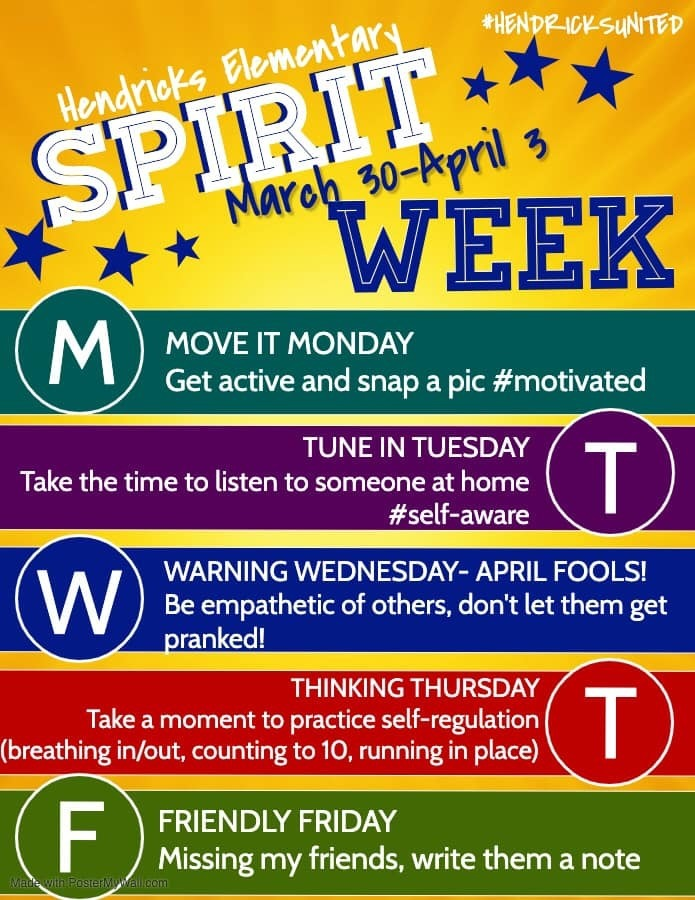 Hendricks Elementary Spirit Week March 30-April 3. Move it Monday - Get active and snap a pic #motivated. Tune in Tuesday - take the time to listen to someone at home #self-aware. Warning Wednesday - April Fools! Be empathetic of others, don't let them get pranked! Thinking Thursday - Take a moment to practice self-regulation (breathing in/out, counting to 10, running in place). Friendly Friday - missing my friends, write them a note.